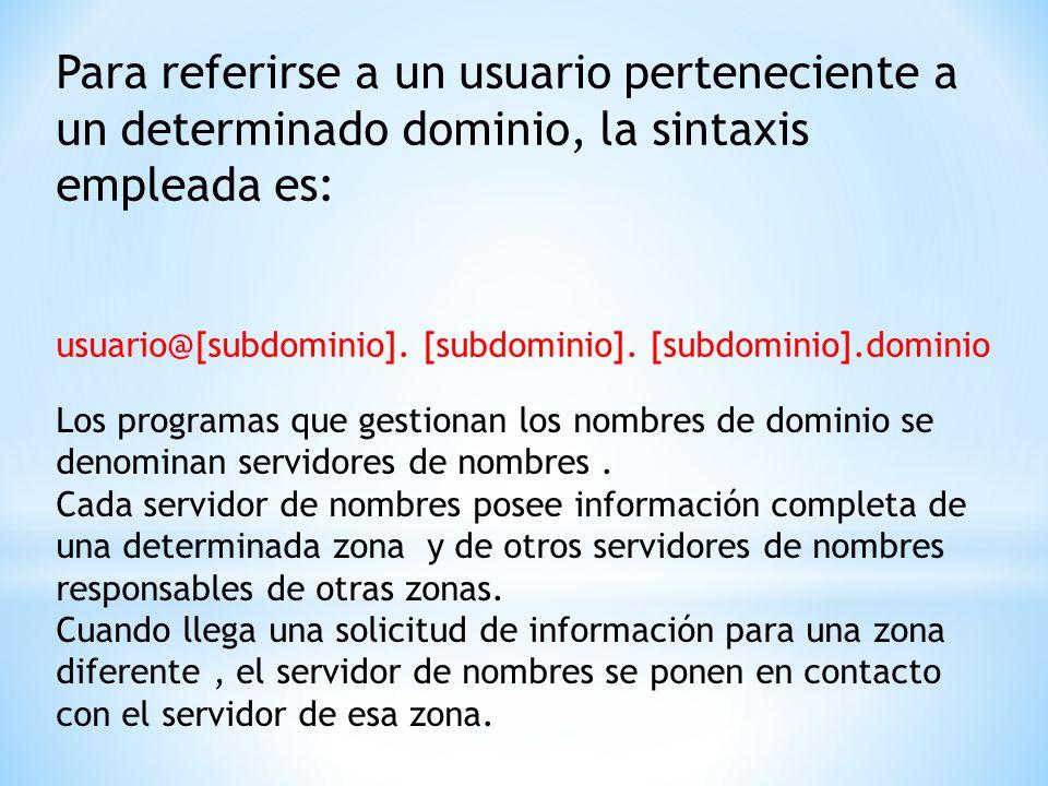 Para referirse a un usuario perteneciente a un determinado dominio, la sintaxis empleada es: usuario@[subdominio]. [subdominio]. [subdominio].dominio