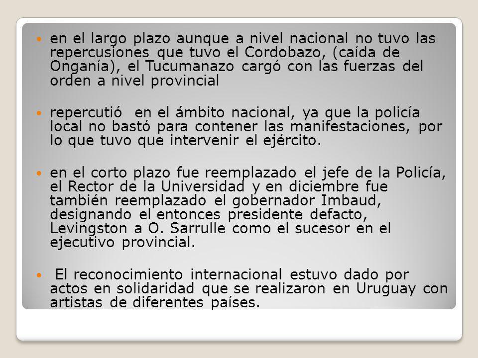 en el largo plazo aunque a nivel nacional no tuvo las repercusiones que tuvo el Cordobazo, (caída de Onganía), el Tucumanazo cargó con las fuerzas del orden a nivel provincial repercutió en el ámbito nacional, ya que la policía local no bastó para contener las manifestaciones, por lo que tuvo que intervenir el ejército.