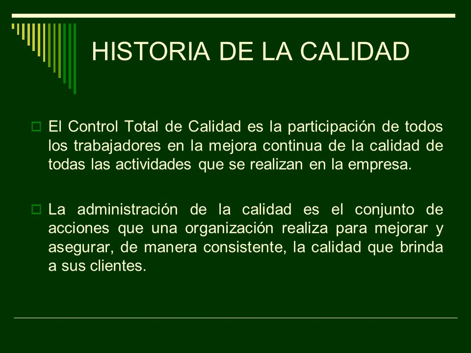 HISTORIA DE LA CALIDAD Durante la Segunda Guerra Mundial, la administración de la calidad incorporó la inspección por muestreo y la prevención de defectos a través del control estadístico del proceso.