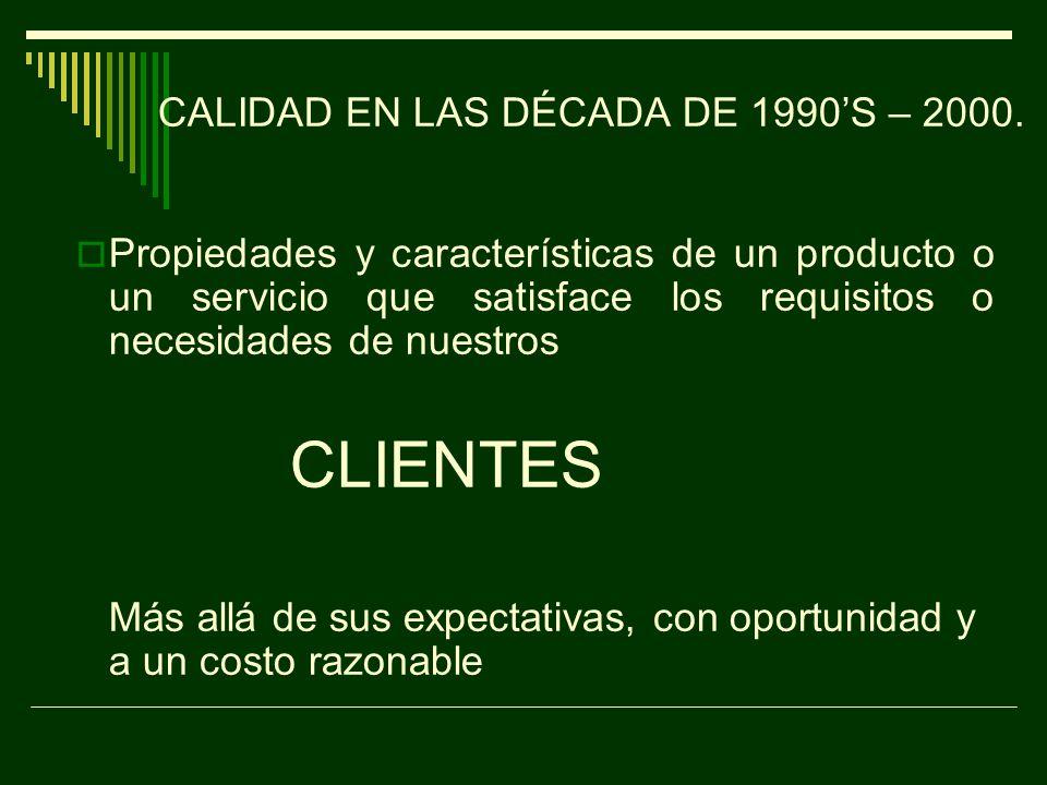 CALIDAD EN LAS DÉCADAS DE LOS 1960S Y 1970´S Propiedades y características de un producto o un servicio que satisface los requisitos o necesidades de nuestros: CLIENTES.