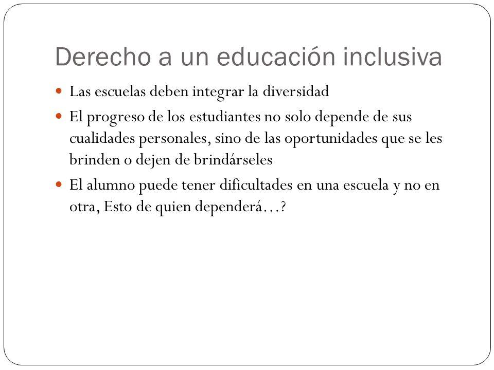 Derecho a un educación inclusiva Las escuelas deben integrar la diversidad El progreso de los estudiantes no solo depende de sus cualidades personales, sino de las oportunidades que se les brinden o dejen de brindárseles El alumno puede tener dificultades en una escuela y no en otra, Esto de quien dependerá…