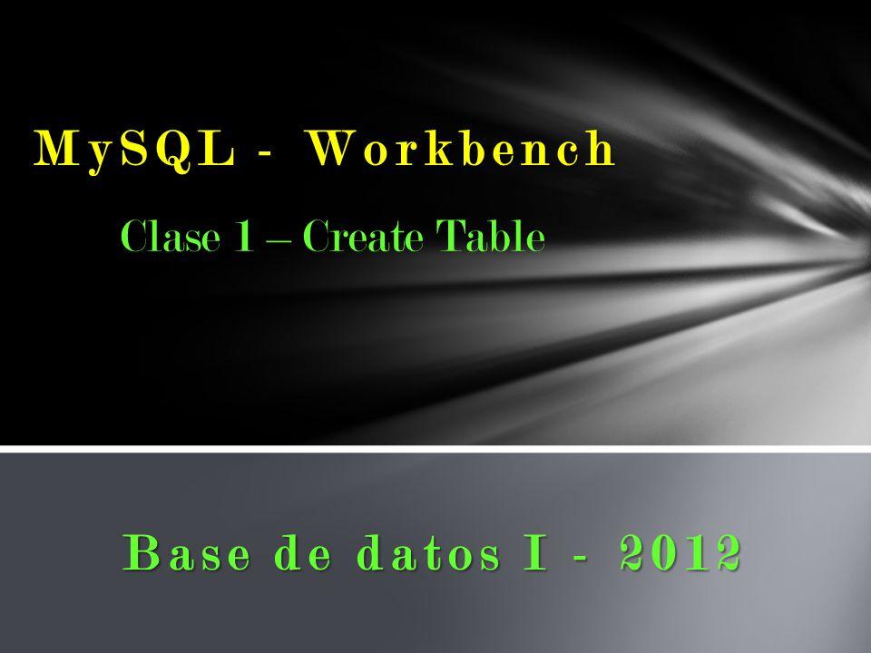 MySQL - Workbench Base de datos I - 2012 Clase 1 – Create Table
