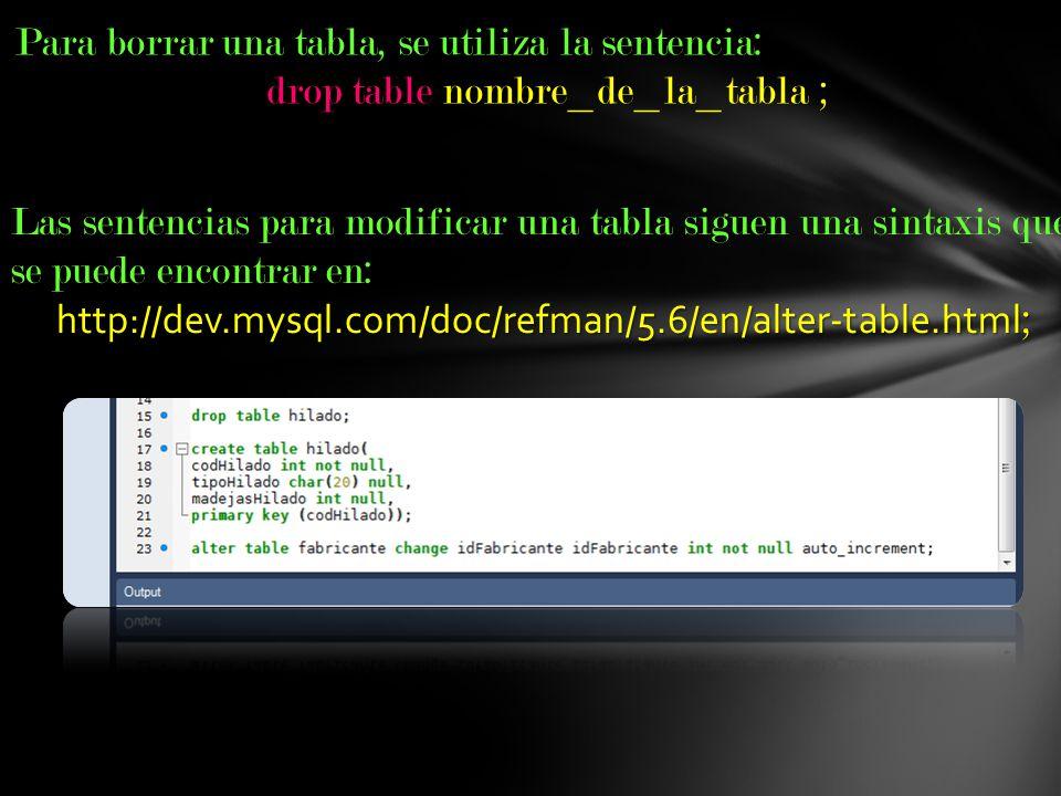 Para borrar una tabla, se utiliza la sentencia: drop table nombre_de_la_tabla ; Las sentencias para modificar una tabla siguen una sintaxis que se pue