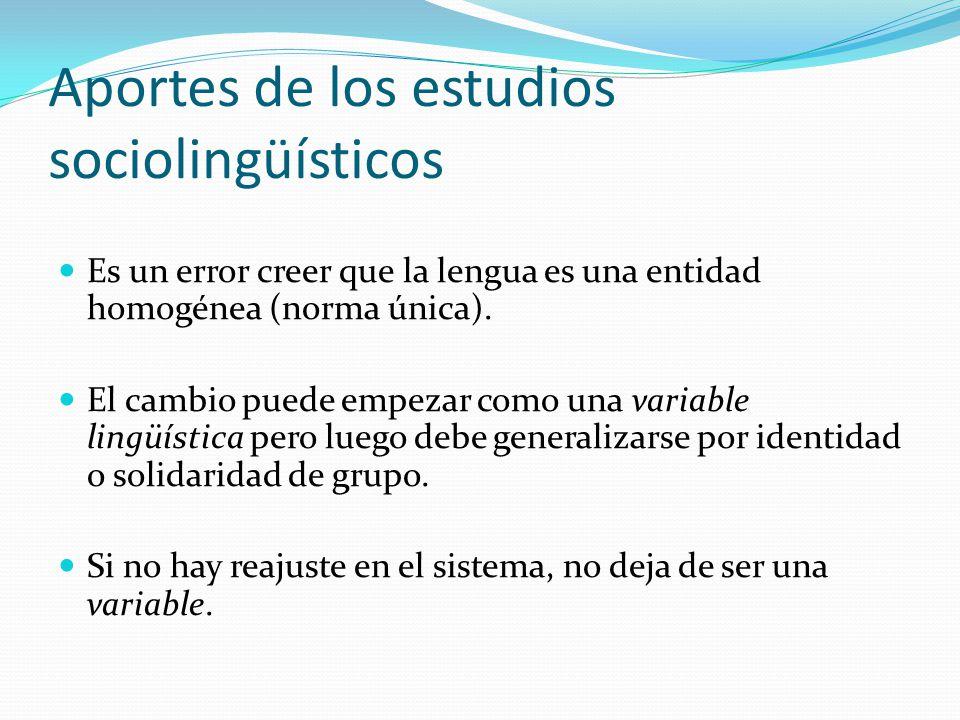 Aportes de los estudios sociolingüísticos Es un error creer que la lengua es una entidad homogénea (norma única). El cambio puede empezar como una var