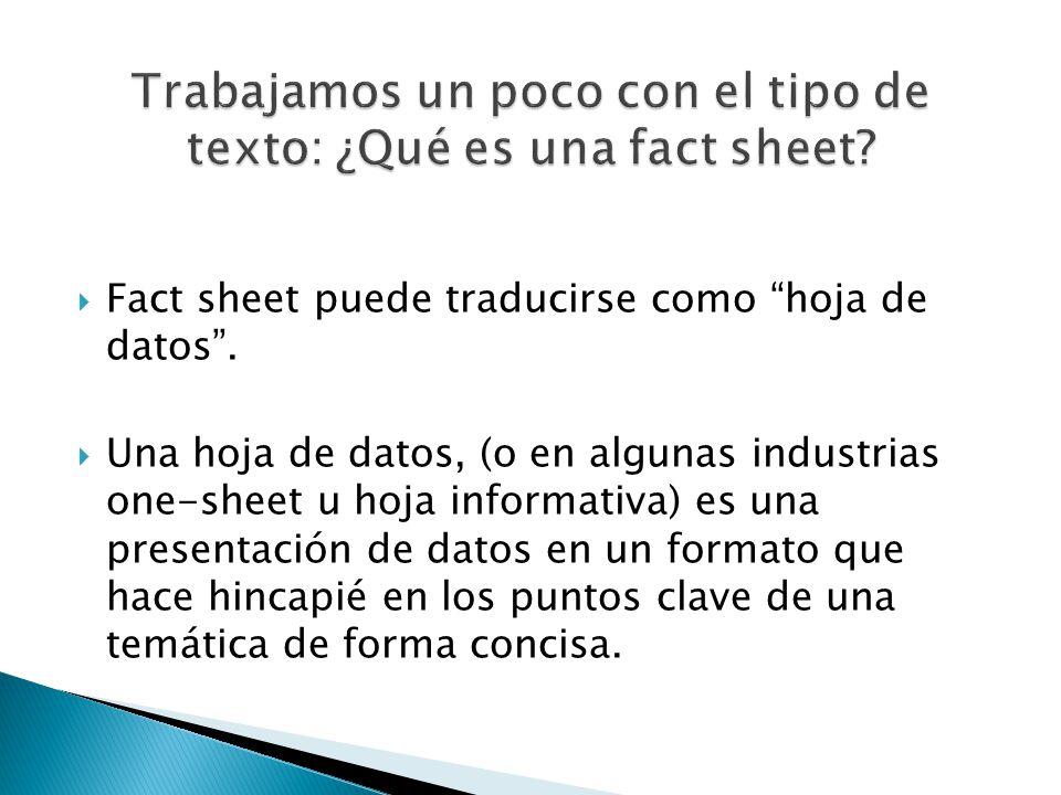 Fact sheet puede traducirse como hoja de datos. Una hoja de datos, (o en algunas industrias one-sheet u hoja informativa) es una presentación de datos
