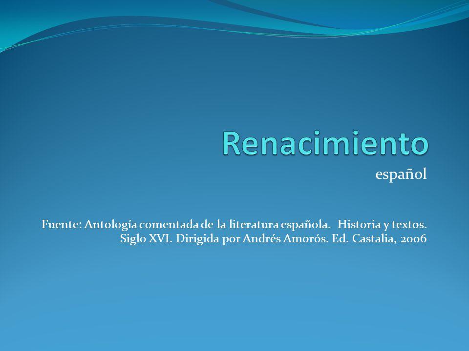 español Fuente: Antología comentada de la literatura española. Historia y textos. Siglo XVI. Dirigida por Andrés Amorós. Ed. Castalia, 2006