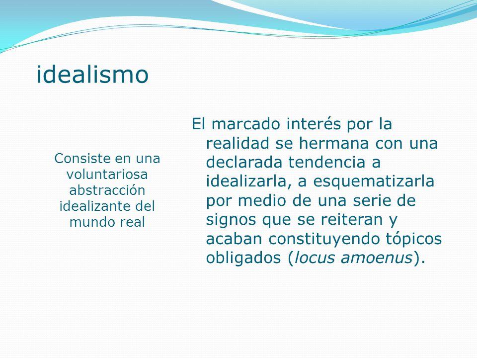idealismo Consiste en una voluntariosa abstracción idealizante del mundo real El marcado interés por la realidad se hermana con una declarada tendenci