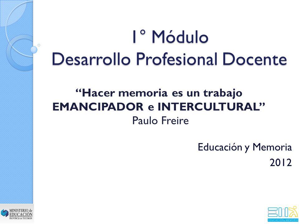 1° Módulo Desarrollo Profesional Docente Educación y Memoria 2012 Hacer memoria es un trabajo EMANCIPADOR e INTERCULTURAL Paulo Freire