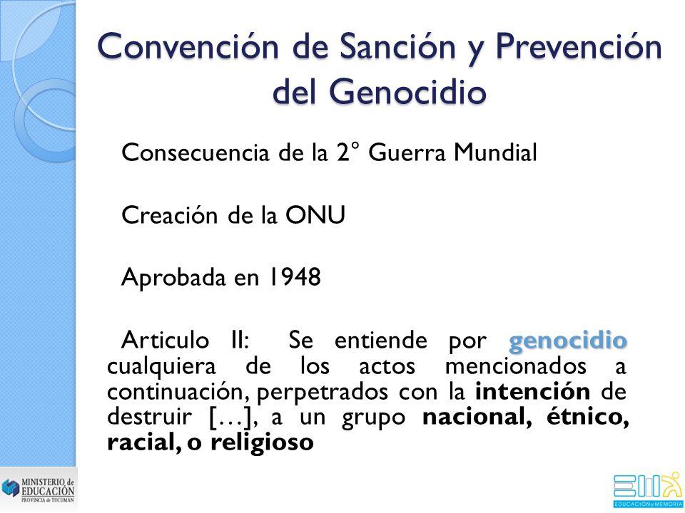 Convención de Sanción y Prevención del Genocidio Consecuencia de la 2° Guerra Mundial Creación de la ONU Aprobada en 1948 genocidio Articulo II: Se entiende por genocidio cualquiera de los actos mencionados a continuación, perpetrados con la intención de destruir […], a un grupo nacional, étnico, racial, o religioso