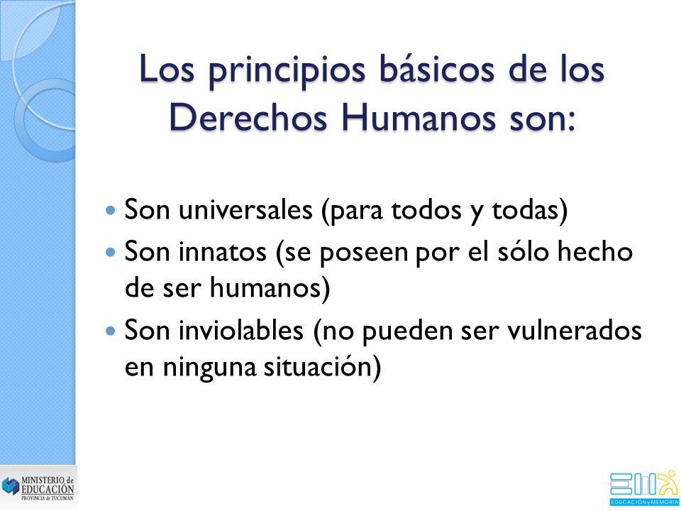 Los principios básicos de los Derechos Humanos son: Son universales (para todos y todas) Son innatos (se poseen por el sólo hecho de ser humanos) Son inviolables (no pueden ser vulnerados en ninguna situación)