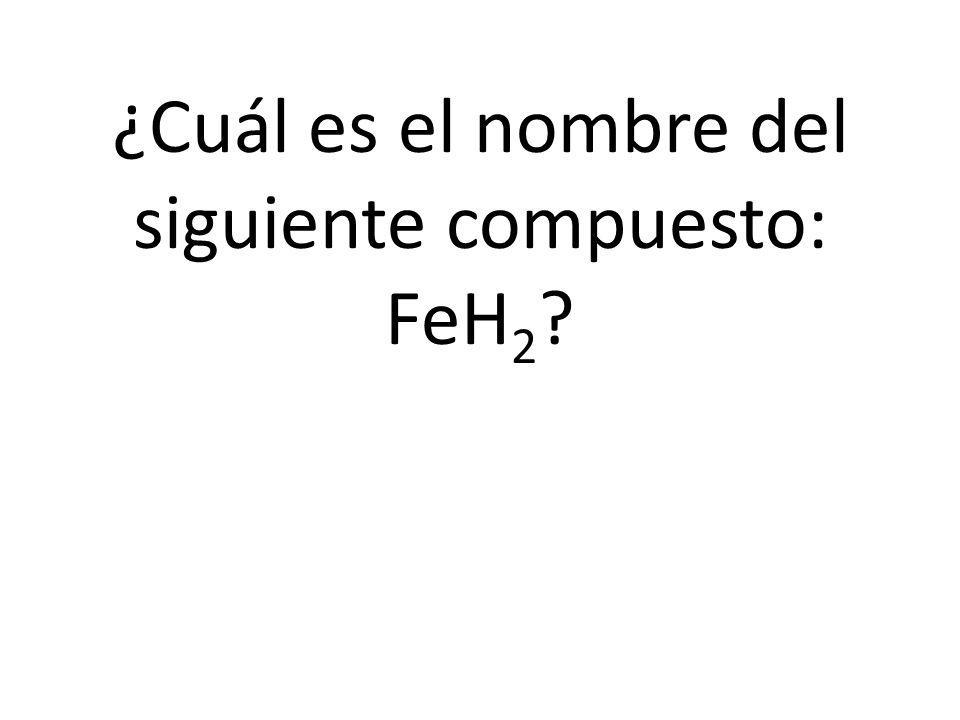 ¿Cuál es el nombre del siguiente compuesto: FeH 2 ?