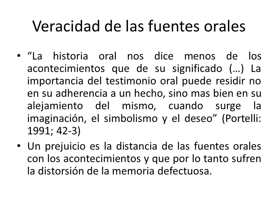 Veracidad de las fuentes orales La historia oral nos dice menos de los acontecimientos que de su significado (…) La importancia del testimonio oral pu