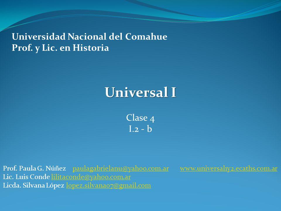 Universidad Nacional del Comahue Prof. y Lic. en Historia Universal I Clase 4 I.2 - b Prof. Paula G. Núñez paulagabrielanu@yahoo.com.ar www.universal1