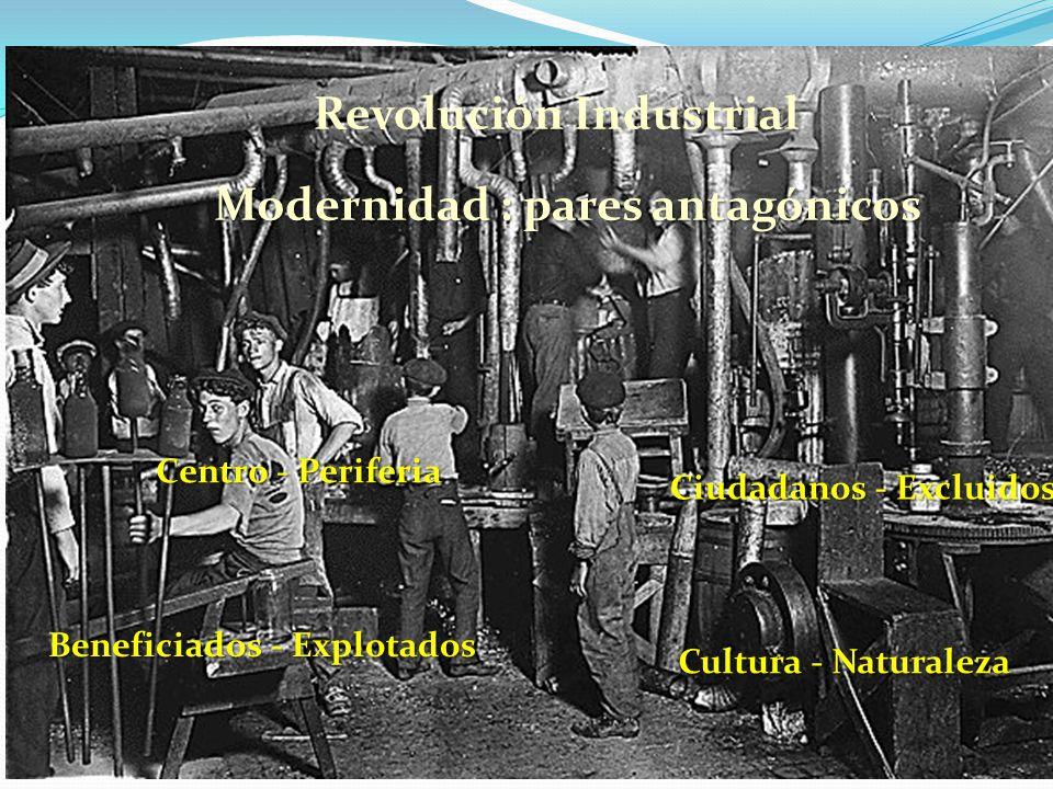 Revolución Industrial Modernidad : pares antagónicos Centro - Periferia Ciudadanos - Excluidos Beneficiados - Explotados Cultura - Naturaleza