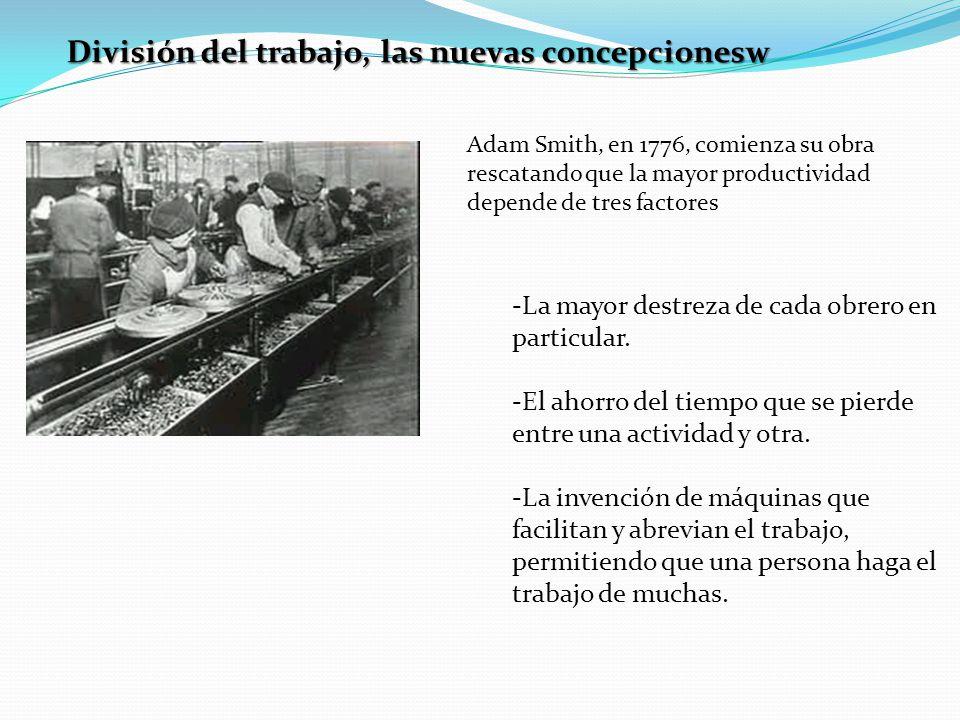 División del trabajo, las nuevas concepcionesw Adam Smith, en 1776, comienza su obra rescatando que la mayor productividad depende de tres factores -L