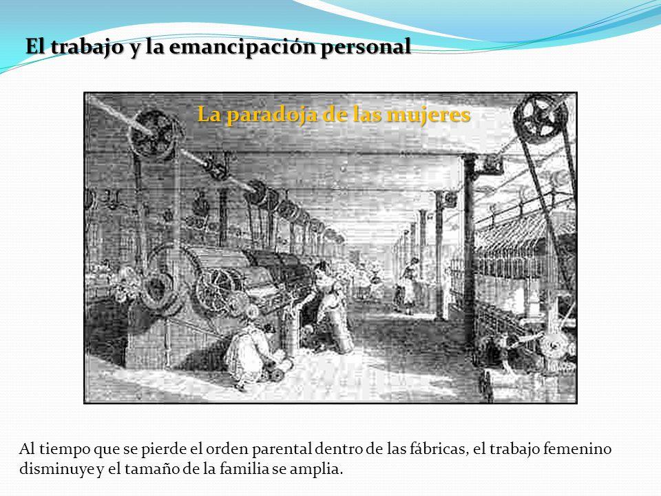 El trabajo y la emancipación personal La paradoja de las mujeres Al tiempo que se pierde el orden parental dentro de las fábricas, el trabajo femenino