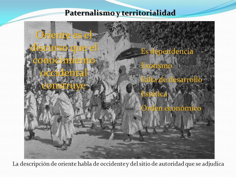 Paternalismo y territorialidad Oriente es el discurso que el conocimiento occidental construye Es dependencia Exotismo Falta de desarrollo Estética Or