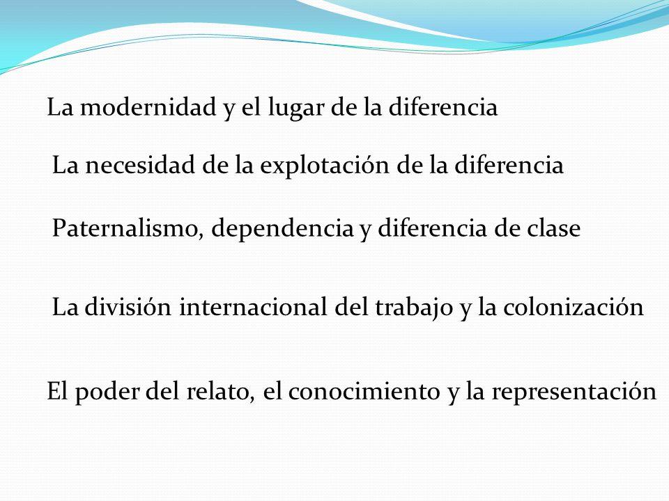 La modernidad y el lugar de la diferencia La necesidad de la explotación de la diferencia Paternalismo, dependencia y diferencia de clase La división