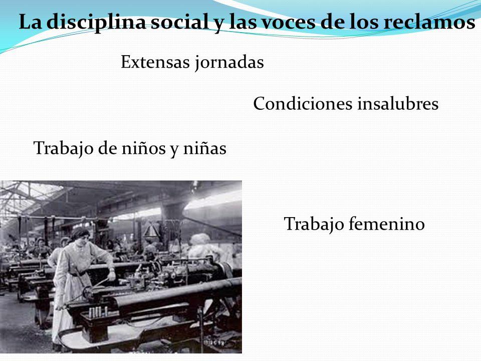 La disciplina social y las voces de los reclamos Trabajo de niños y niñas Extensas jornadas Condiciones insalubres Trabajo femenino