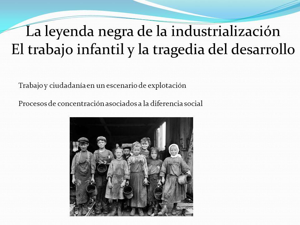 La leyenda negra de la industrialización El trabajo infantil y la tragedia del desarrollo Trabajo y ciudadanía en un escenario de explotación Procesos