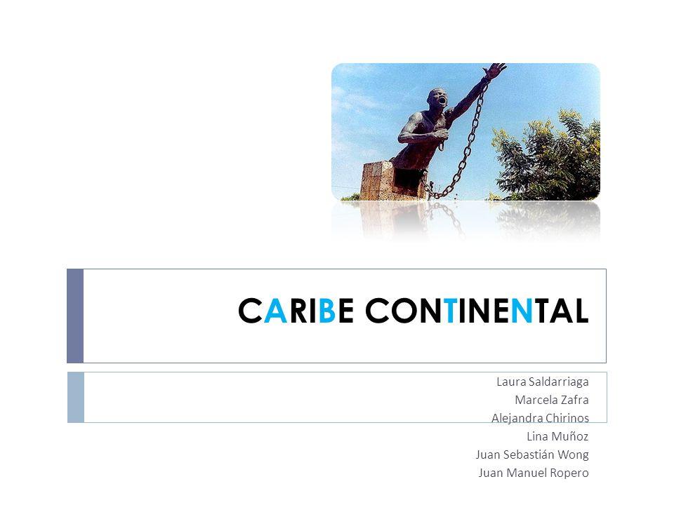 CARIBE CONTINENTAL Laura Saldarriaga Marcela Zafra Alejandra Chirinos Lina Muñoz Juan Sebastián Wong Juan Manuel Ropero