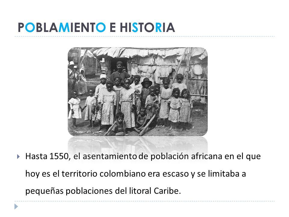 POBLAMIENTO E HISTORIA Hasta 1550, el asentamiento de población africana en el que hoy es el territorio colombiano era escaso y se limitaba a pequeñas poblaciones del litoral Caribe.