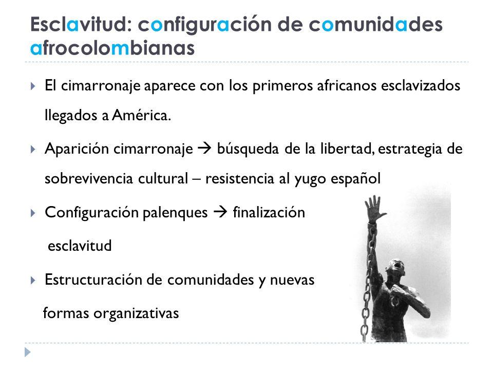 Esclavitud: configuración de comunidades afrocolombianas El cimarronaje aparece con los primeros africanos esclavizados llegados a América.