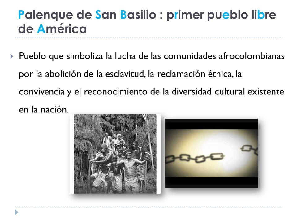 Palenque de San Basilio : primer pueblo libre de América Pueblo que simboliza la lucha de las comunidades afrocolombianas por la abolición de la esclavitud, la reclamación étnica, la convivencia y el reconocimiento de la diversidad cultural existente en la nación.