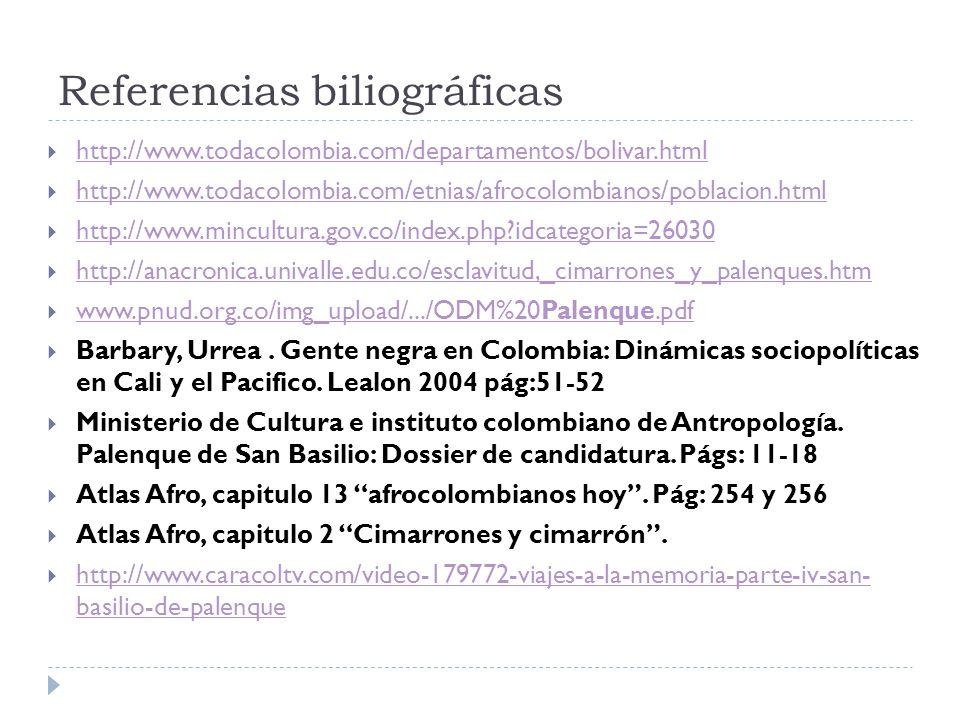 Referencias biliográficas http://www.todacolombia.com/departamentos/bolivar.html http://www.todacolombia.com/etnias/afrocolombianos/poblacion.html http://www.mincultura.gov.co/index.php?idcategoria=26030 http://anacronica.univalle.edu.co/esclavitud,_cimarrones_y_palenques.htm www.pnud.org.co/img_upload/.../ODM%20Palenque.pdf www.pnud.org.co/img_upload/.../ODM%20Palenque.pdf Barbary, Urrea.