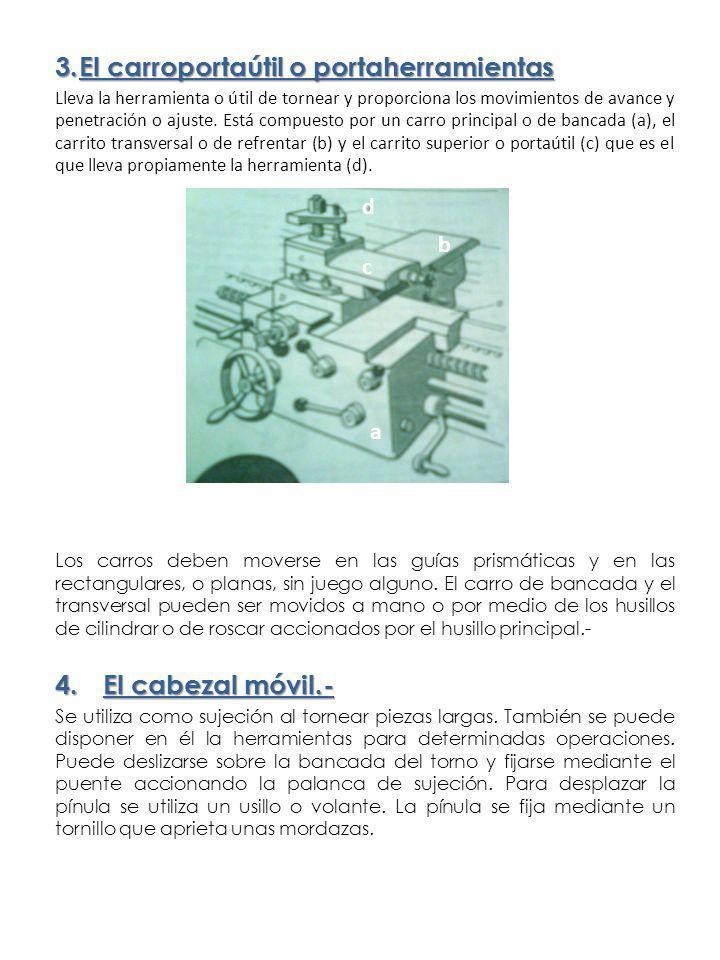 3.El carroportaútil o portaherramientas Lleva la herramienta o útil de tornear y proporciona los movimientos de avance y penetración o ajuste. Está co