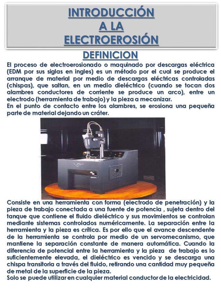 INTRODUCCIÓN A LA ELECTROEROSIÓNINTRODUCCIÓN ELECTROEROSIÓN DEFINICION El proceso de electroerosionado o maquinado por descargas eléctrica (EDM por su
