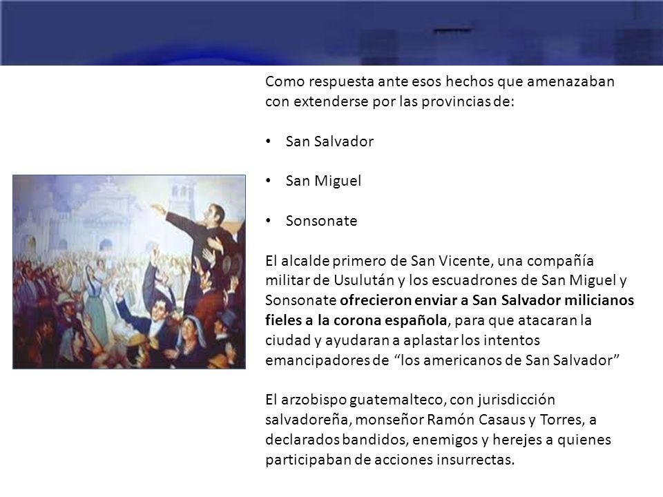 Como respuesta ante esos hechos que amenazaban con extenderse por las provincias de: San Salvador San Miguel Sonsonate El alcalde primero de San Vicen