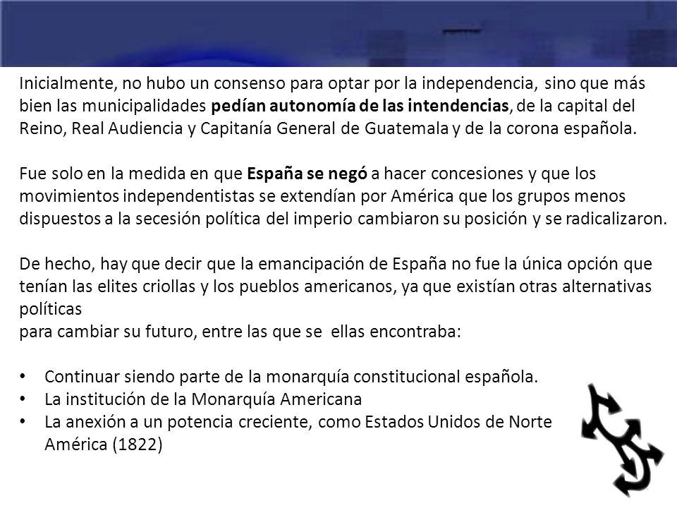 Inicialmente, no hubo un consenso para optar por la independencia, sino que más bien las municipalidades pedían autonomía de las intendencias, de la c