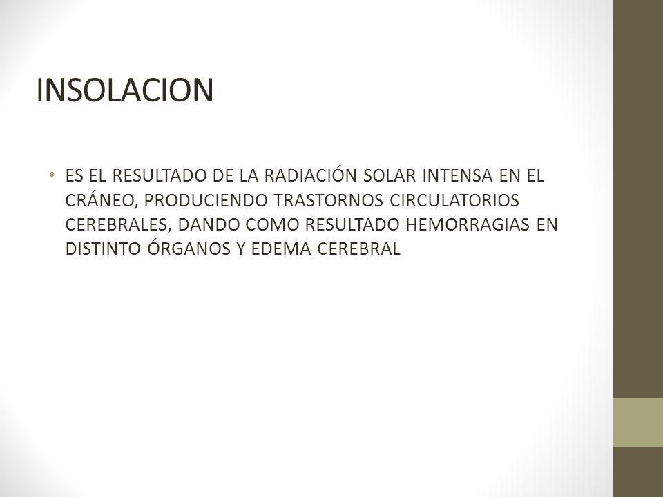 INSOLACION ES EL RESULTADO DE LA RADIACIÓN SOLAR INTENSA EN EL CRÁNEO, PRODUCIENDO TRASTORNOS CIRCULATORIOS CEREBRALES, DANDO COMO RESULTADO HEMORRAGI