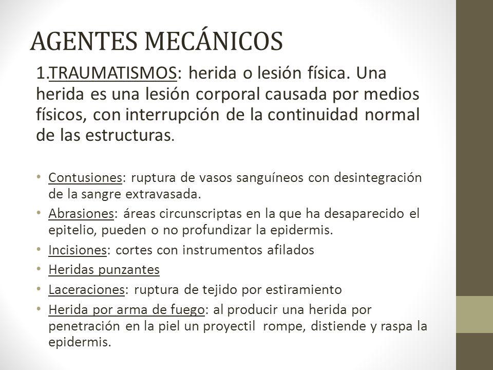 AGENTES MECÁNICOS 1.TRAUMATISMOS: herida o lesión física. Una herida es una lesión corporal causada por medios físicos, con interrupción de la continu
