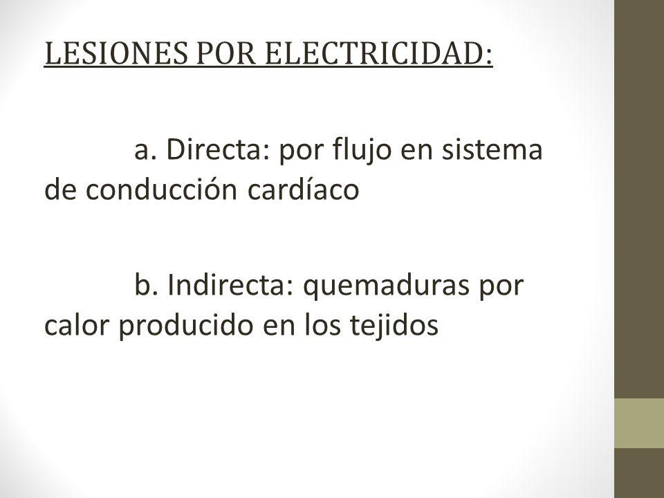 LESIONES POR ELECTRICIDAD : a. Directa: por flujo en sistema de conducción cardíaco b. Indirecta: quemaduras por calor producido en los tejidos