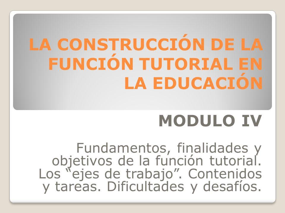 LA CONSTRUCCIÓN DE LA FUNCIÓN TUTORIAL EN LA EDUCACIÓN MODULO IV Fundamentos, finalidades y objetivos de la función tutorial.