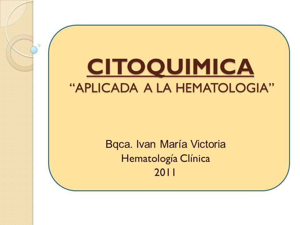 CITOQUIMICA APLICADA A LA HEMATOLOGIA Bqca. Ivan María Victoria Hematología Clínica 2011
