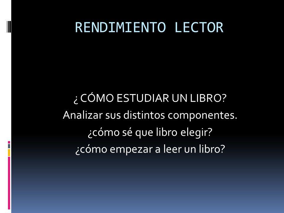 RENDIMIENTO LECTOR ¿ CÓMO ESTUDIAR UN LIBRO? Analizar sus distintos componentes. ¿cómo sé que libro elegir? ¿cómo empezar a leer un libro?
