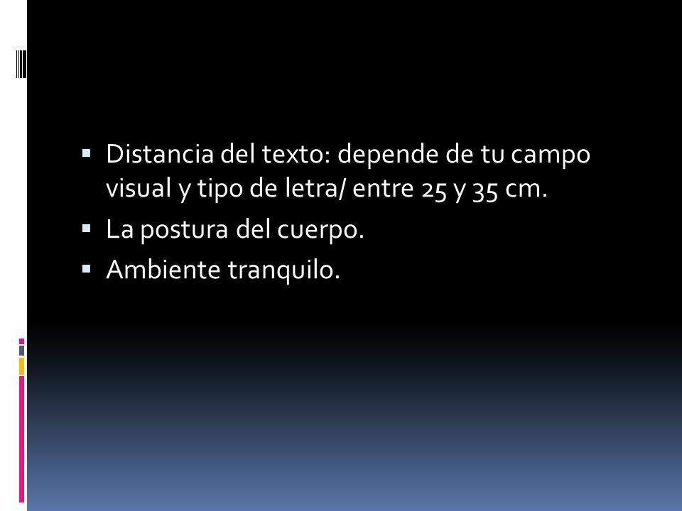 Distancia del texto: depende de tu campo visual y tipo de letra/ entre 25 y 35 cm. La postura del cuerpo. Ambiente tranquilo.