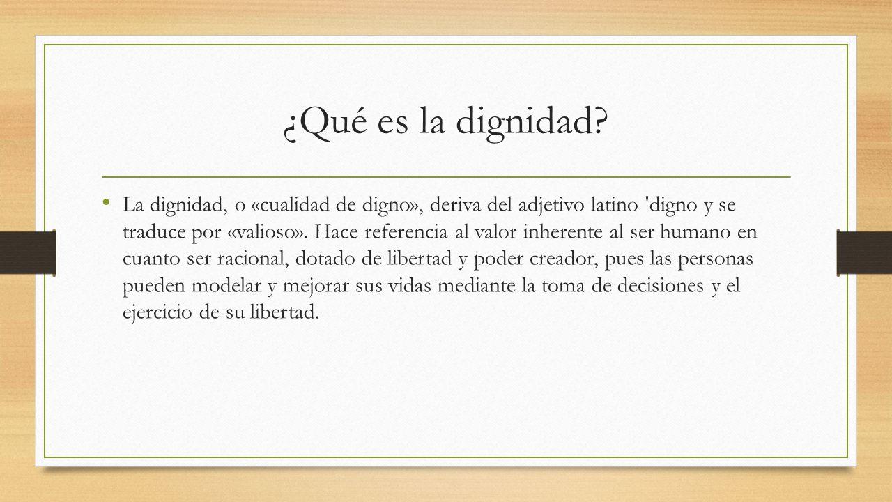 ¿Qué es la dignidad? La dignidad, o «cualidad de digno», deriva del adjetivo latino 'digno y se traduce por «valioso». Hace referencia al valor inhere