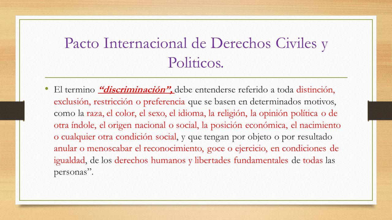 Pacto Internacional de Derechos Civiles y Politicos. El termino discriminación, debe entenderse referido a toda distinción, exclusión, restricción o p