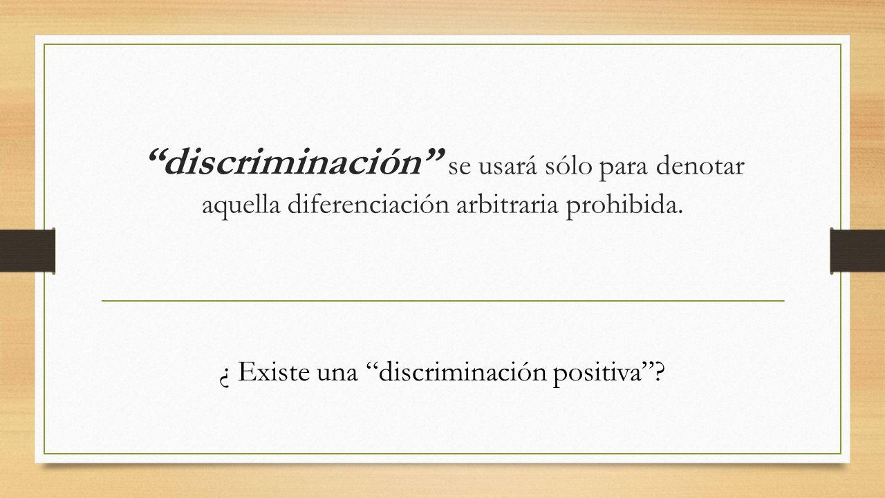 discriminación se usará sólo para denotar aquella diferenciación arbitraria prohibida. ¿ Existe una discriminación positiva?