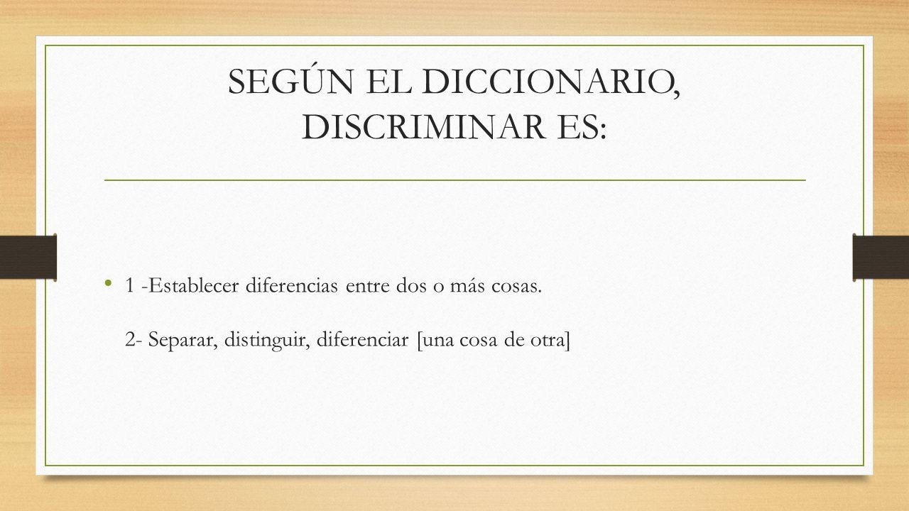 SEGÚN EL DICCIONARIO, DISCRIMINAR ES: 1 -Establecer diferencias entre dos o más cosas. 2- Separar, distinguir, diferenciar [una cosa de otra]