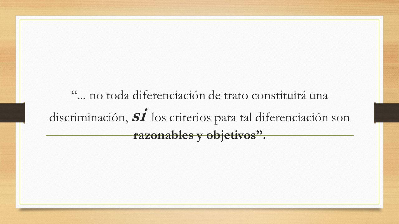 ... no toda diferenciación de trato constituirá una discriminación, si los criterios para tal diferenciación son razonables y objetivos.