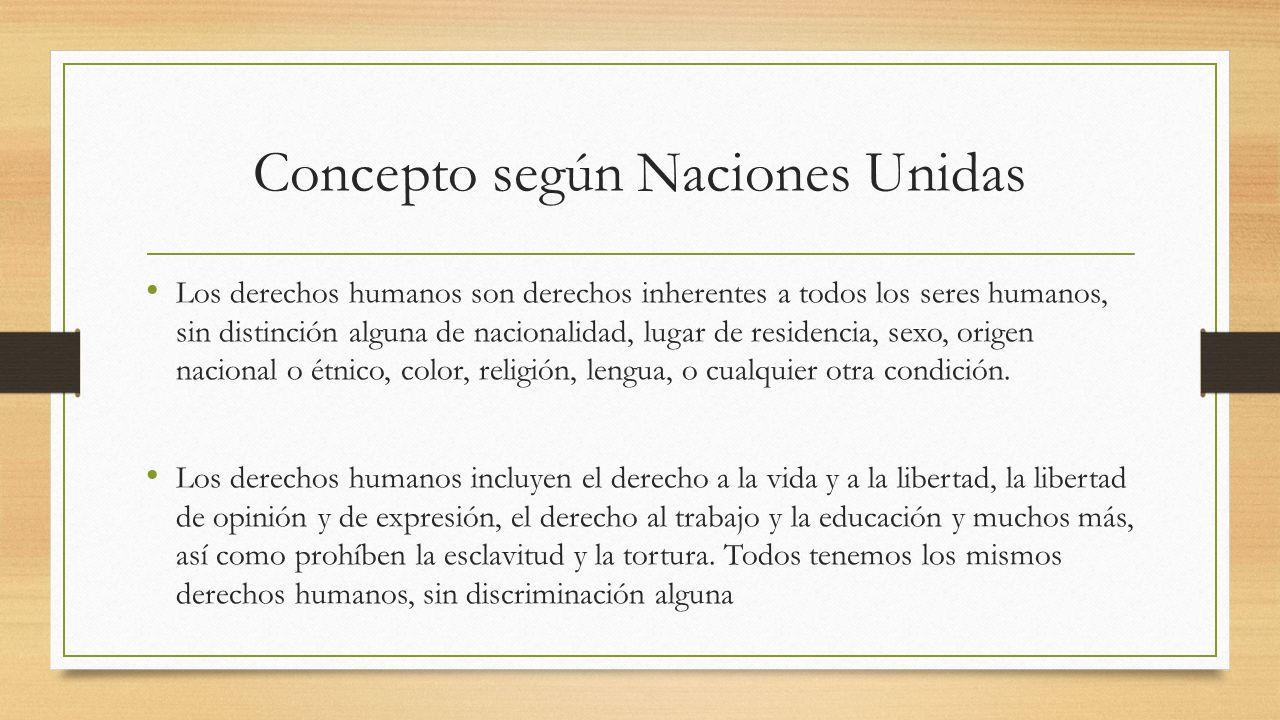 Concepto según Naciones Unidas Los derechos humanos son derechos inherentes a todos los seres humanos, sin distinción alguna de nacionalidad, lugar de