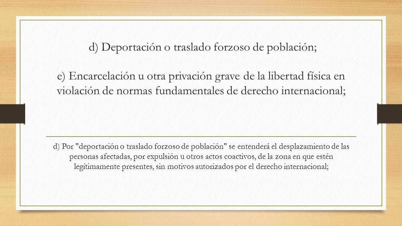 d) Deportación o traslado forzoso de población; e) Encarcelación u otra privación grave de la libertad física en violación de normas fundamentales de