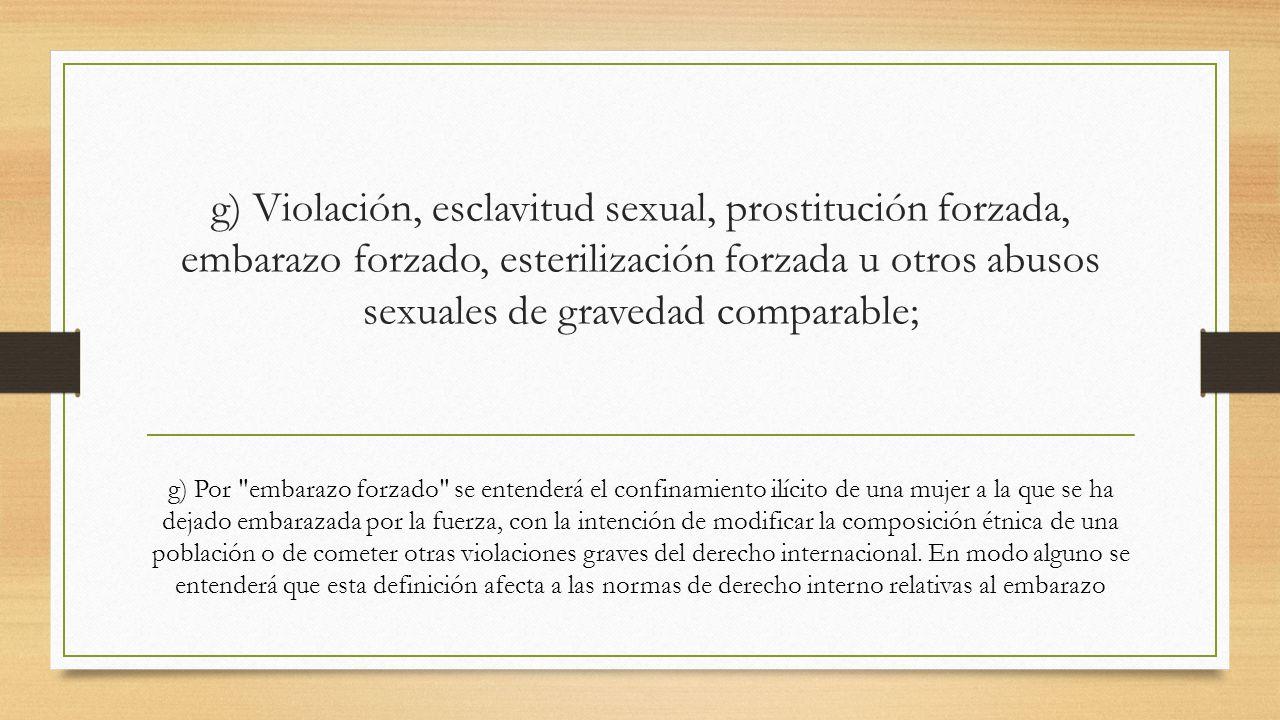 g) Violación, esclavitud sexual, prostitución forzada, embarazo forzado, esterilización forzada u otros abusos sexuales de gravedad comparable; g) Por