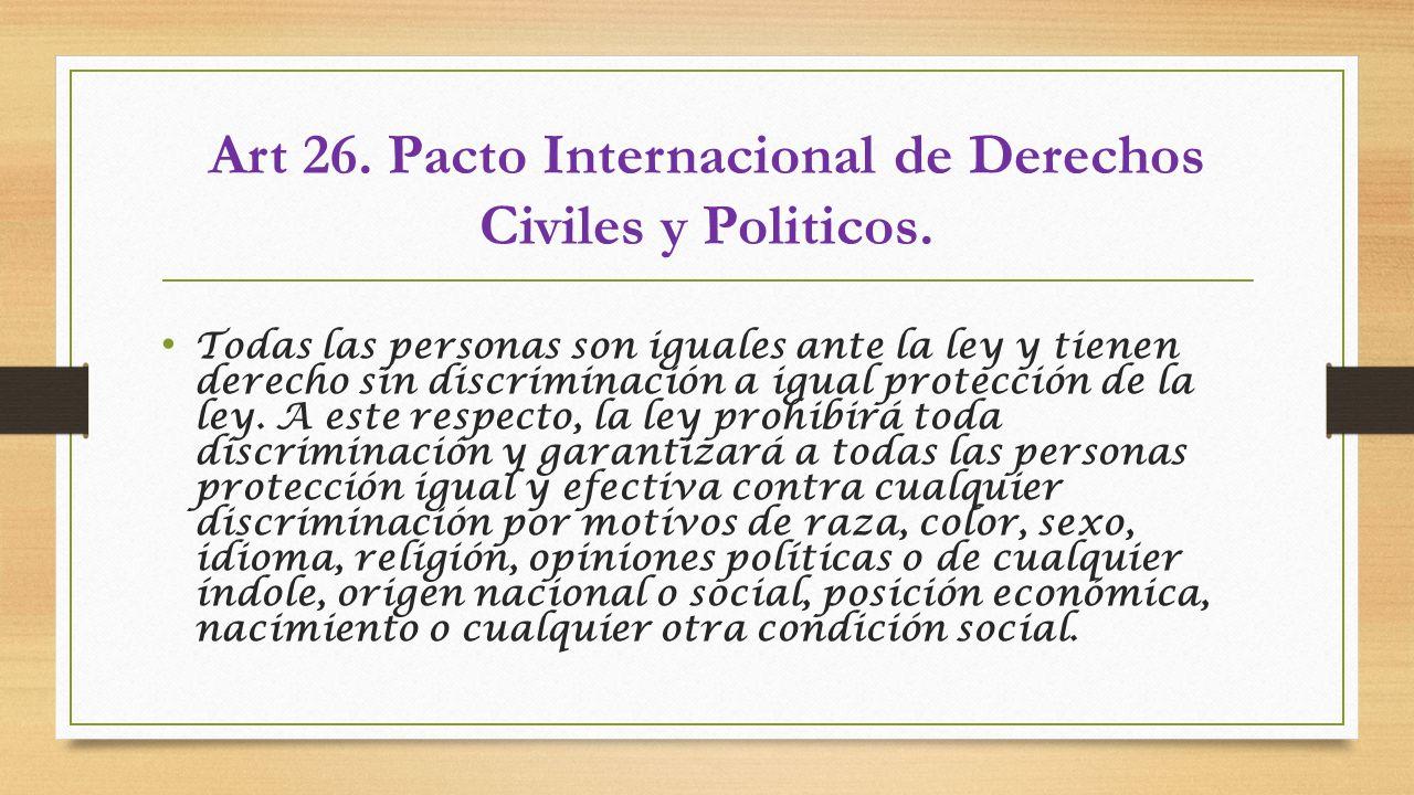 Art 26. Pacto Internacional de Derechos Civiles y Politicos. Todas las personas son iguales ante la ley y tienen derecho sin discriminación a igual pr