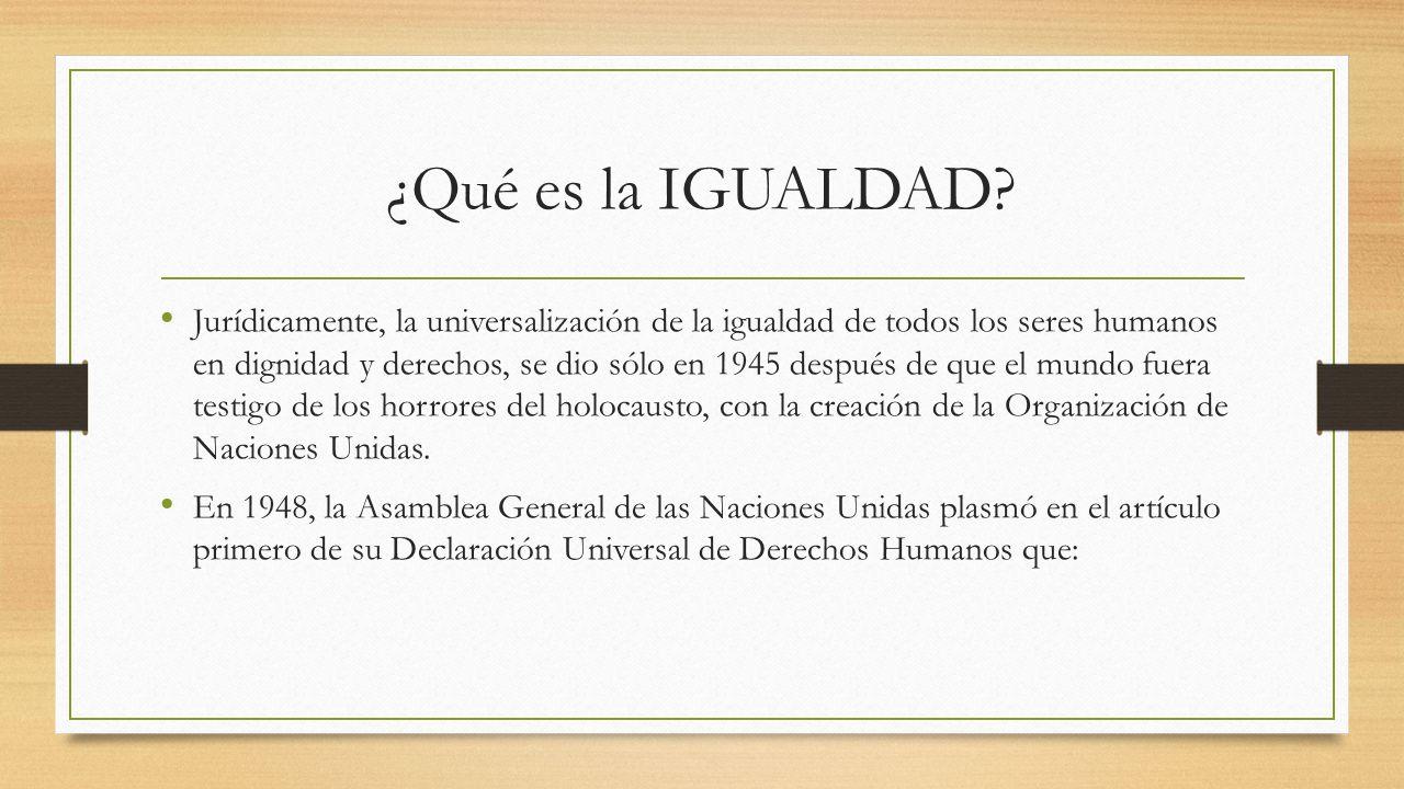 ¿Qué es la IGUALDAD? Jurídicamente, la universalización de la igualdad de todos los seres humanos en dignidad y derechos, se dio sólo en 1945 después